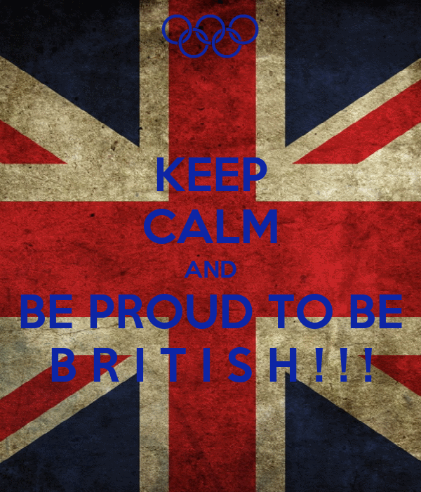 KEEP CALM AND BE PROUD TO BE B R I T I S H ! ! !