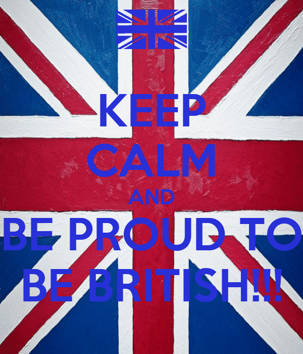 KEEP CALM AND BE PROUD TO BE BRITISH!!!