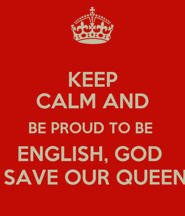 KEEP CALM AND BE PROUD TO BE  ENGLISH, GOD   SAVE OUR QUEEN