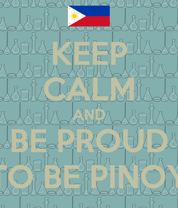 KEEP CALM AND BE PROUD TO BE PINOY