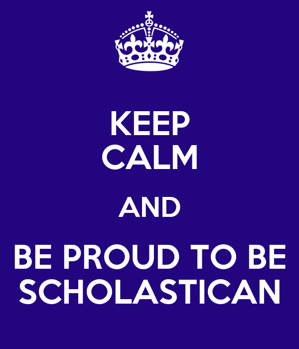 KEEP CALM AND BE PROUD TO BE SCHOLASTICAN