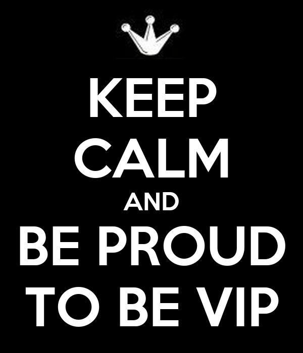KEEP CALM AND BE PROUD TO BE VIP