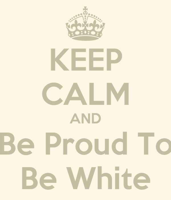 KEEP CALM AND Be Proud To Be White