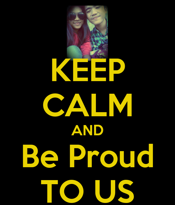 KEEP CALM AND Be Proud TO US