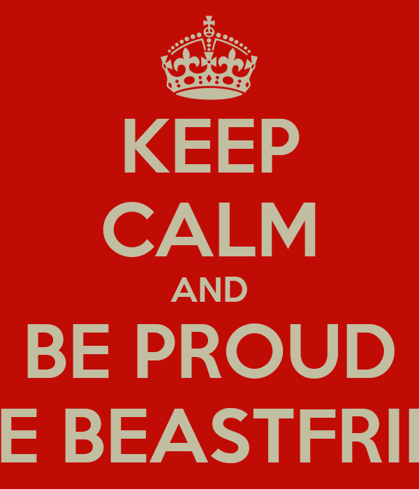 KEEP CALM AND BE PROUD WE'RE BEASTFRIENDS