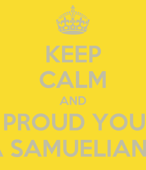 KEEP CALM AND BE PROUD YOU'RE A SAMUELIANS
