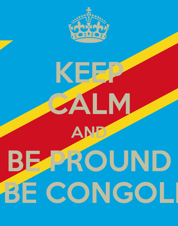 KEEP CALM AND BE PROUND TO BE CONGOLESE