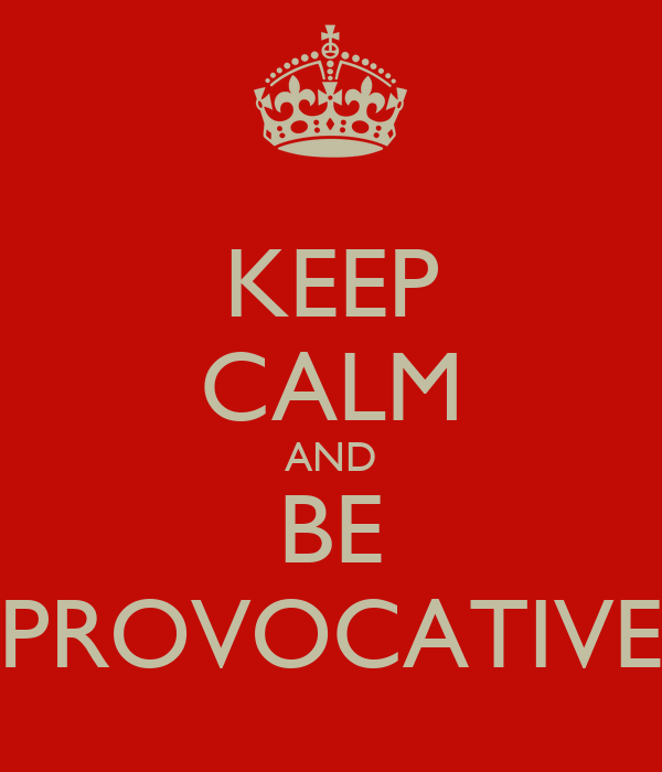 KEEP CALM AND BE PROVOCATIVE