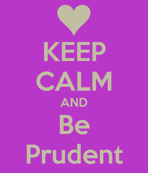 KEEP CALM AND Be Prudent