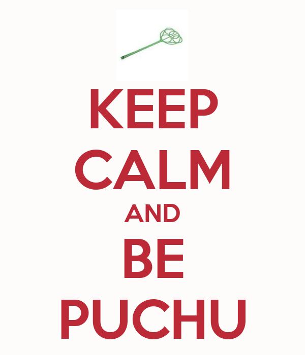 KEEP CALM AND BE PUCHU