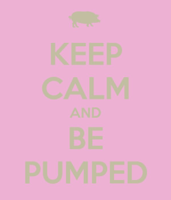 KEEP CALM AND BE PUMPED