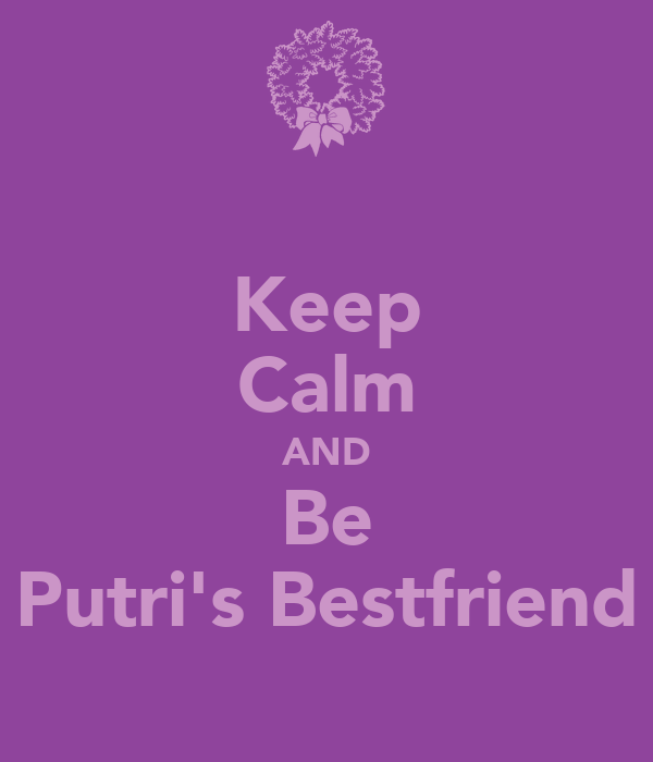Keep Calm AND Be Putri's Bestfriend