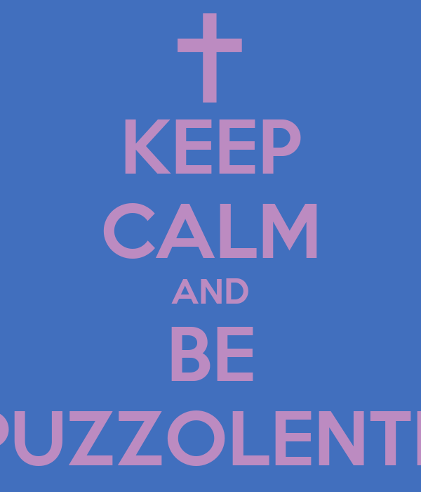 KEEP CALM AND BE PUZZOLENTE