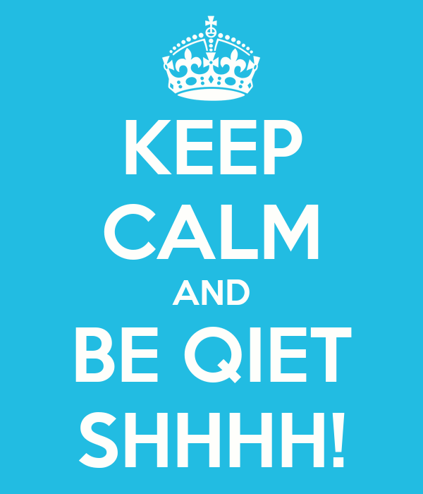 KEEP CALM AND BE QIET SHHHH!