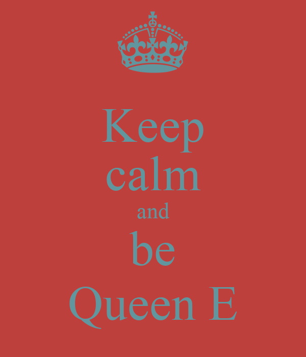 Keep calm and be Queen E