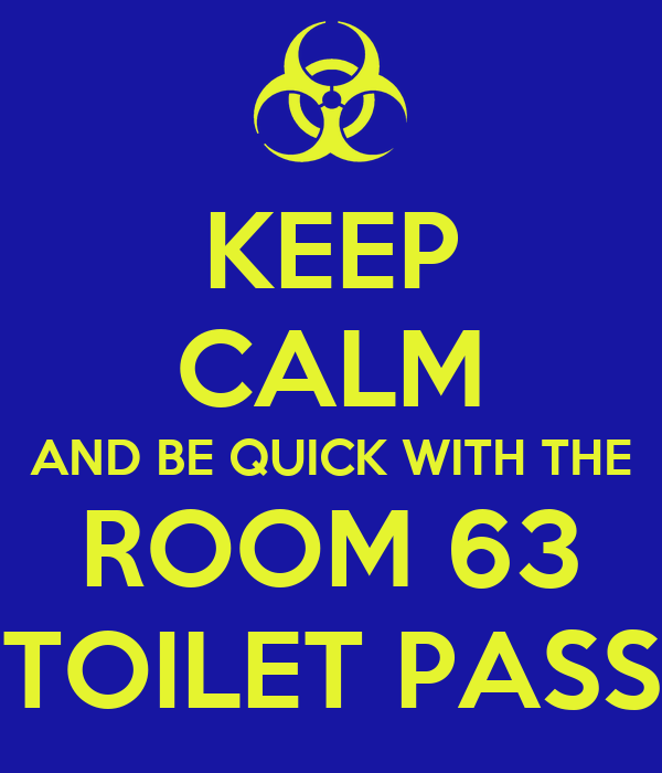 KEEP CALM AND BE QUICK WITH THE ROOM 63 TOILET PASS