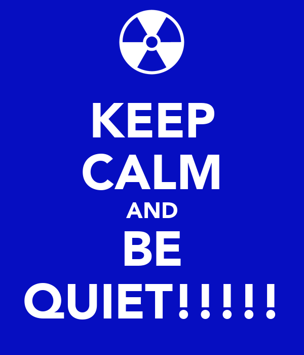 KEEP CALM AND BE QUIET!!!!!