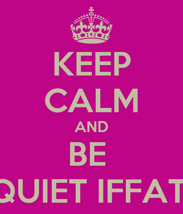 KEEP CALM AND BE  QUIET IFFAT!