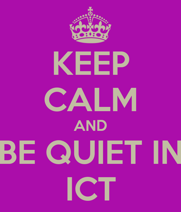 KEEP CALM AND BE QUIET IN ICT