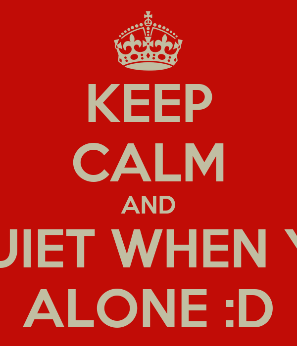KEEP CALM AND BE QUIET WHEN YOUR ALONE :D