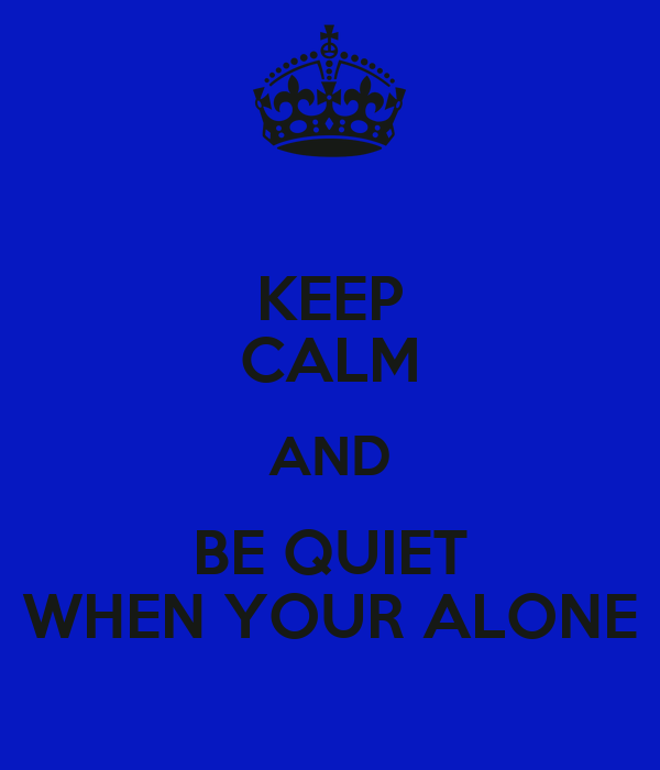 KEEP CALM AND BE QUIET WHEN YOUR ALONE