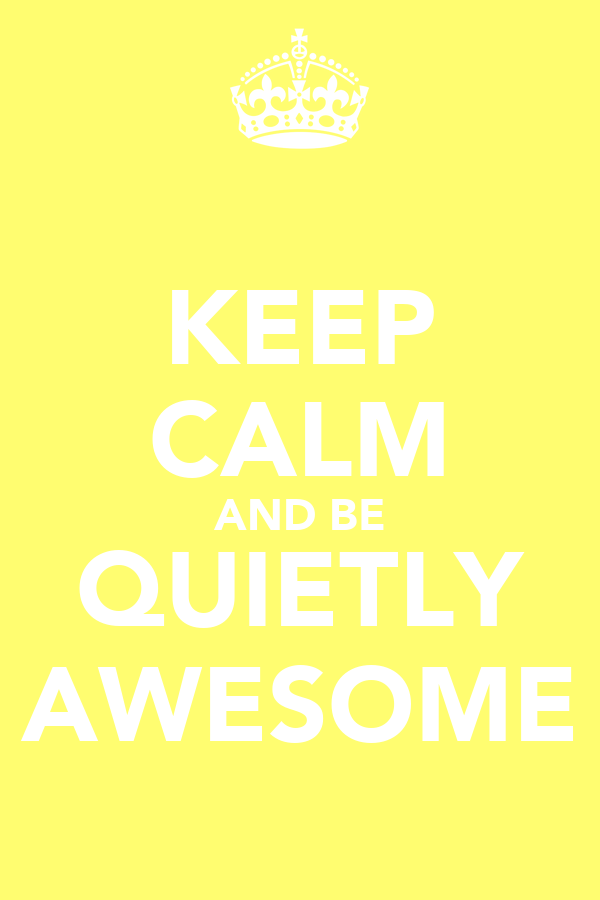 KEEP CALM AND BE QUIETLY AWESOME