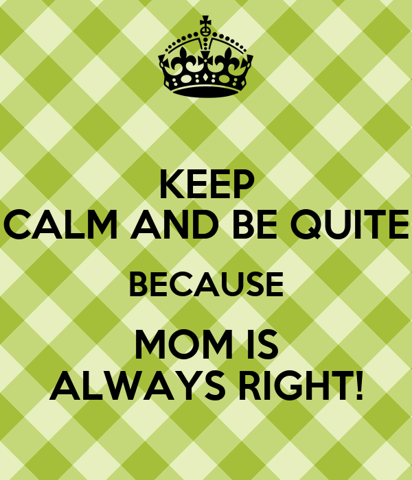 KEEP CALM AND BE QUITE BECAUSE MOM IS ALWAYS RIGHT!