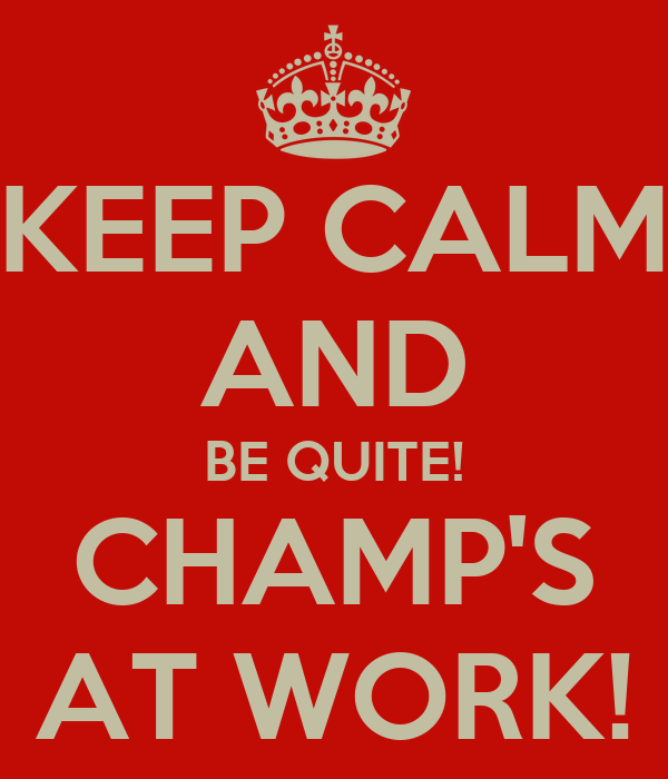 KEEP CALM AND BE QUITE! CHAMP'S AT WORK!