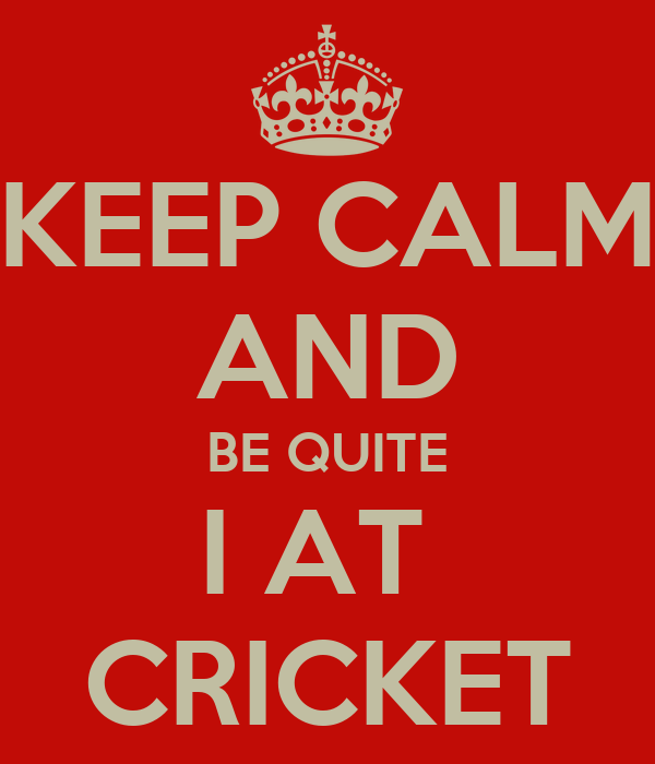 KEEP CALM AND BE QUITE I AT  CRICKET