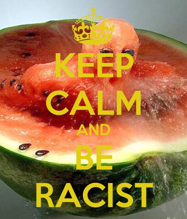 KEEP CALM AND BE RACIST