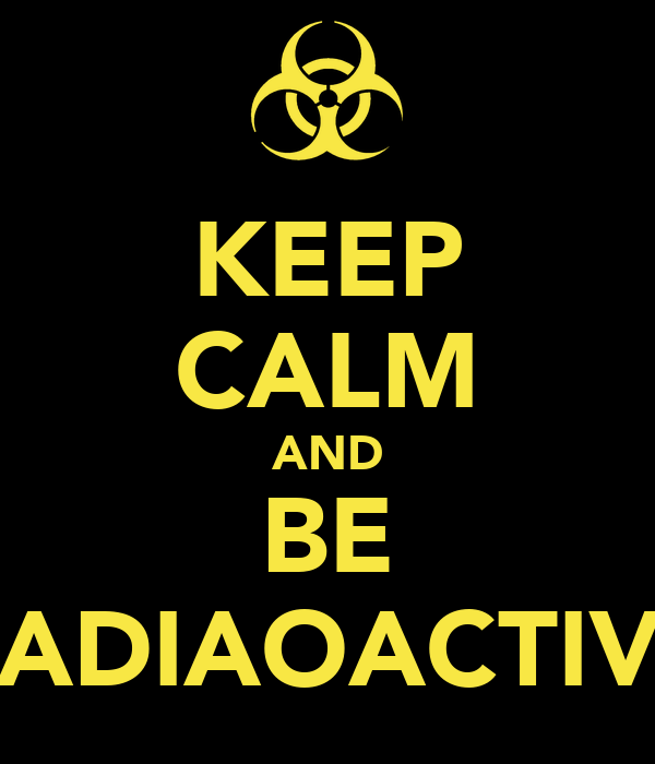 KEEP CALM AND BE RADIAOACTIVE