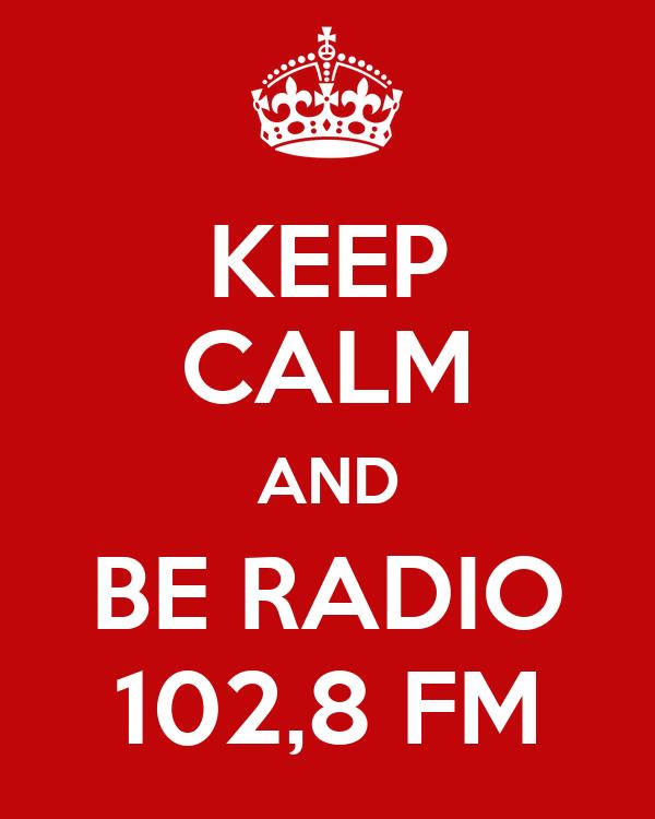 KEEP CALM AND BE RADIO 102,8 FM