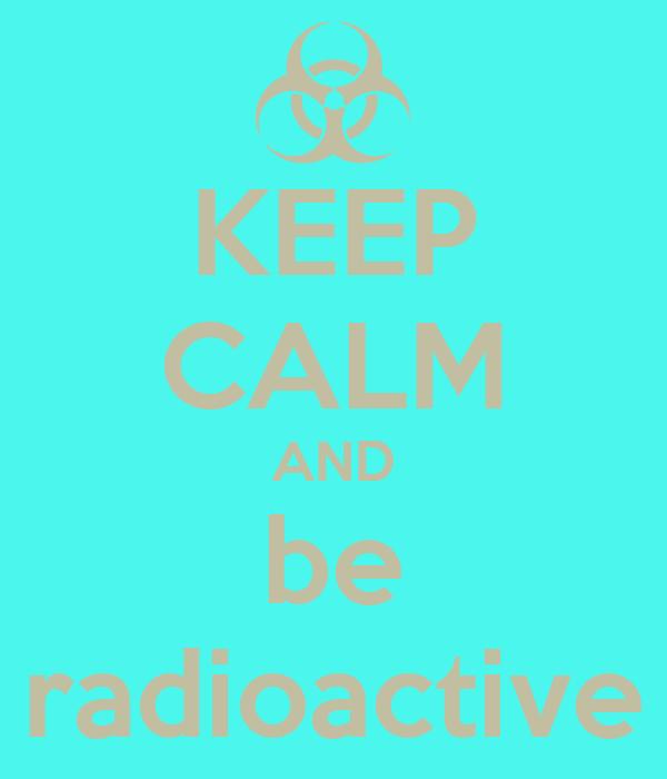 KEEP CALM AND be radioactive