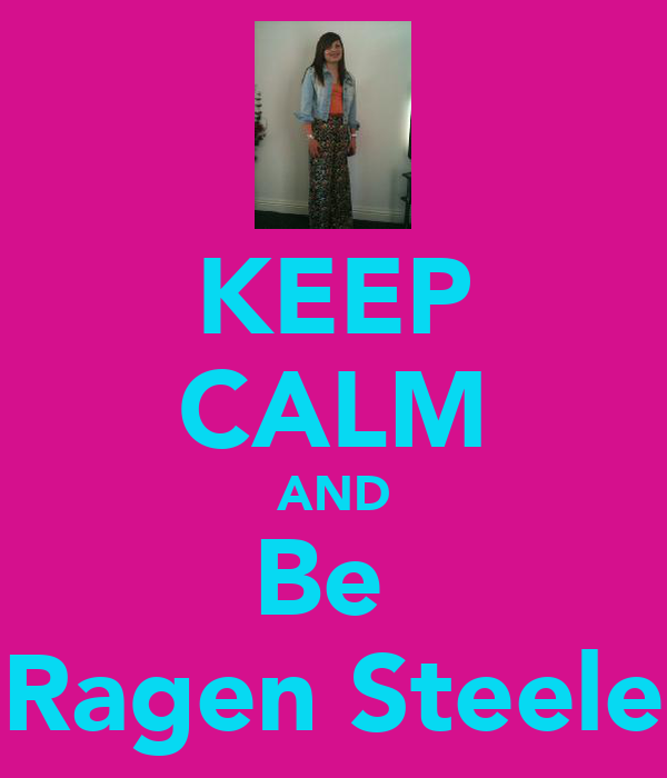 KEEP CALM AND Be  Ragen Steele