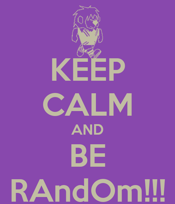 KEEP CALM AND BE RAndOm!!!