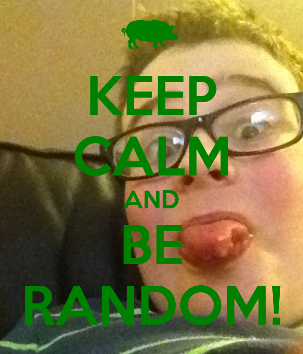 KEEP CALM AND BE RANDOM!