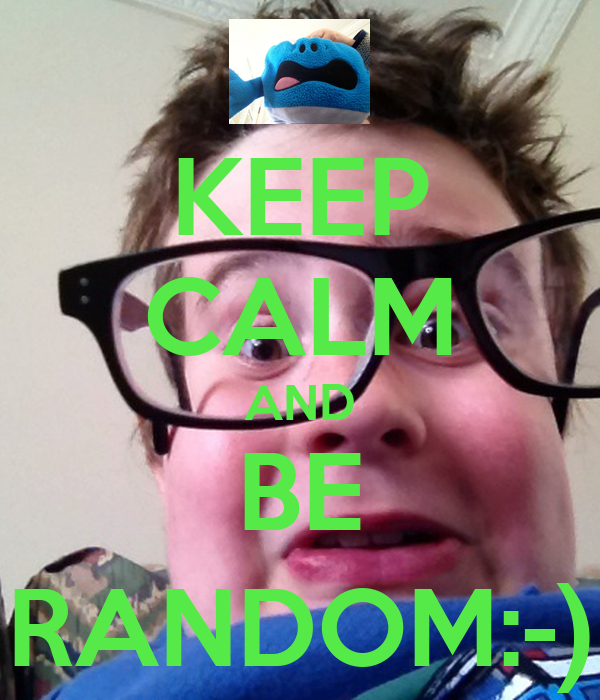 KEEP CALM AND BE RANDOM:-)