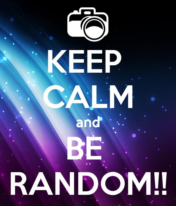 KEEP  CALM and BE  RANDOM!!