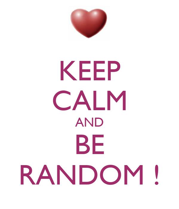 KEEP CALM AND BE RANDOM !