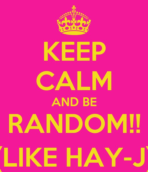 KEEP CALM AND BE RANDOM!! (LIKE HAY-J)
