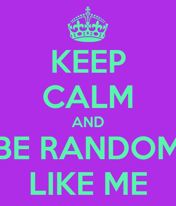 KEEP CALM AND BE RANDOM LIKE ME