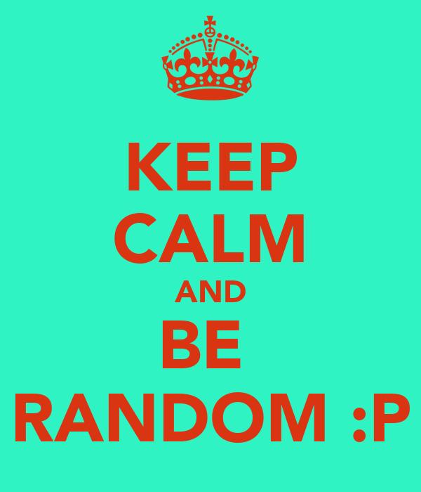 KEEP CALM AND BE  RANDOM :P