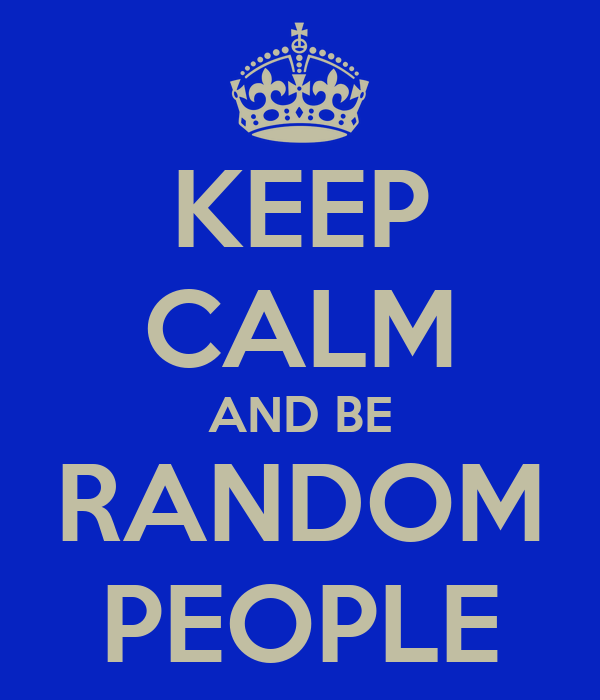 KEEP CALM AND BE RANDOM PEOPLE