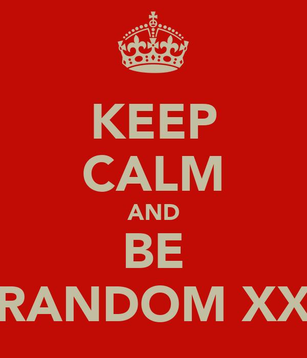 KEEP CALM AND BE RANDOM XX