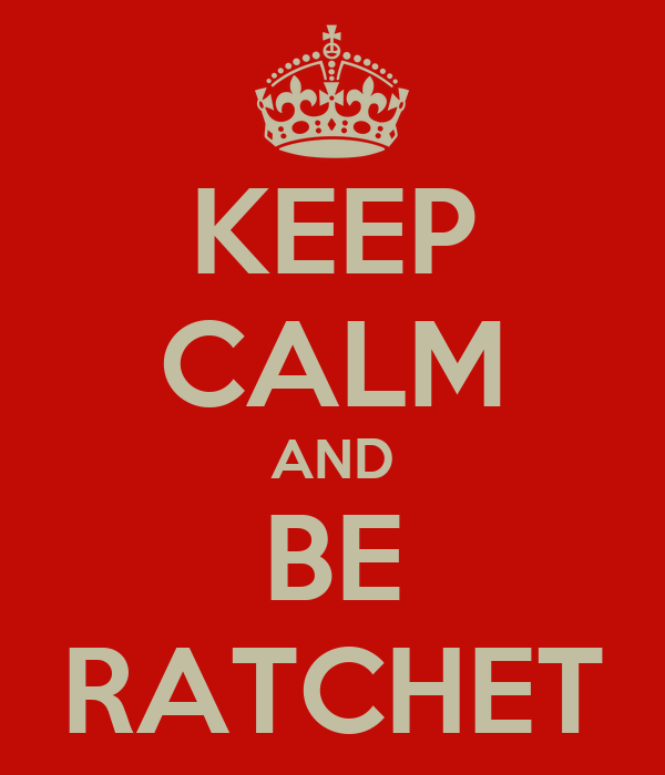 KEEP CALM AND BE RATCHET