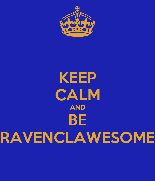KEEP CALM AND BE RAVENCLAWESOME