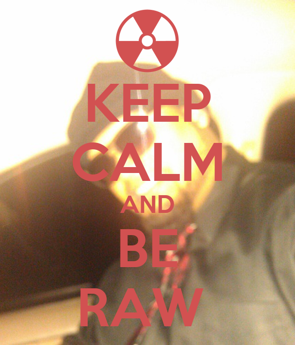KEEP CALM AND BE RAW