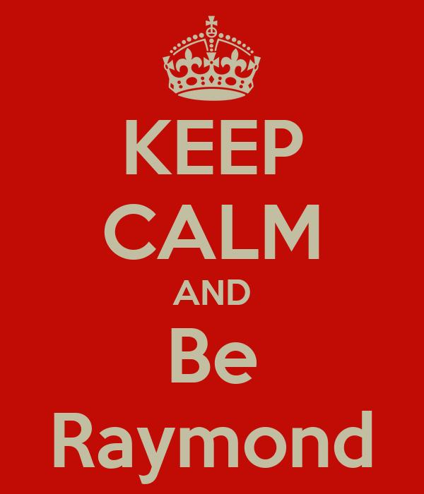 KEEP CALM AND Be Raymond