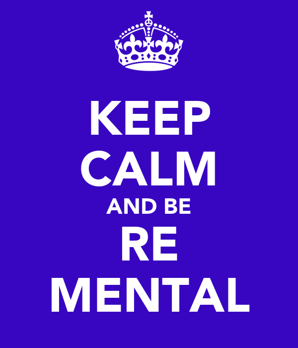 KEEP CALM AND BE RE MENTAL