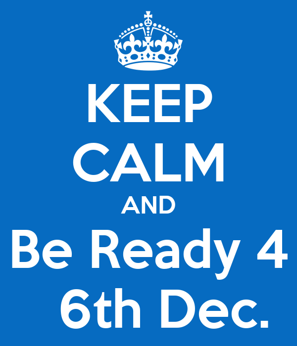 KEEP CALM AND Be Ready 4   6th Dec.